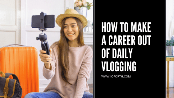 How to Make A Career Out Of Daily Vlogging